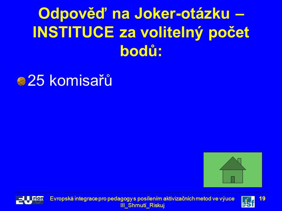 Evropská integrace pro pedagogy s posílením aktivizačních metod ve výuce III_Shrnutí_Riskuj 19 Odpověď na Joker-otázku – INSTITUCE za volitelný počet bodů: 25 komisařů