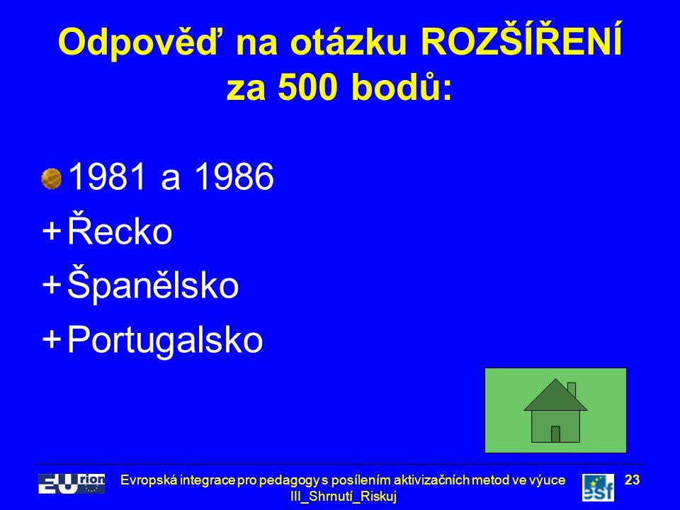 Evropská integrace pro pedagogy s posílením aktivizačních metod ve výuce III_Shrnutí_Riskuj 23 Odpověď na otázku ROZŠÍŘENÍ za 500 bodů: 1981 a 1986 +Řecko +Španělsko +Portugalsko