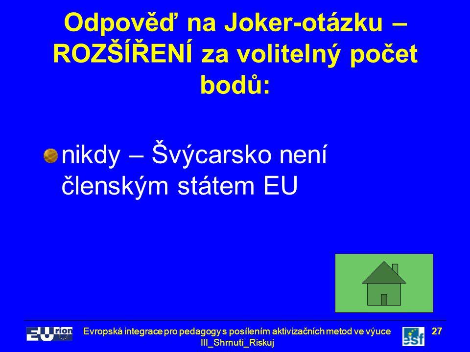Evropská integrace pro pedagogy s posílením aktivizačních metod ve výuce III_Shrnutí_Riskuj 27 Odpověď na Joker-otázku – ROZŠÍŘENÍ za volitelný počet bodů: nikdy – Švýcarsko není členským státem EU