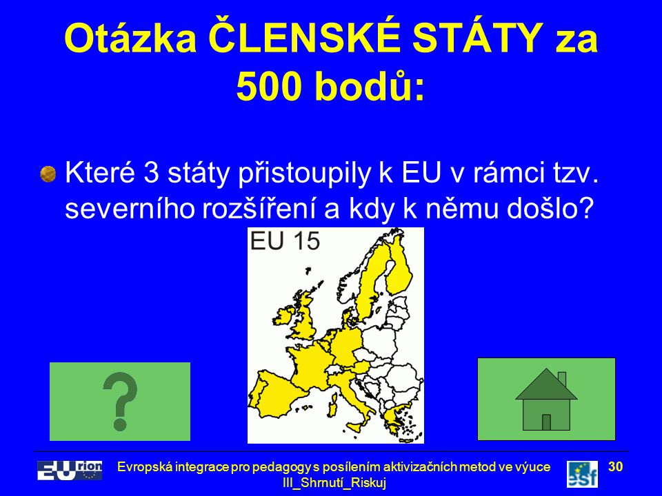 Evropská integrace pro pedagogy s posílením aktivizačních metod ve výuce III_Shrnutí_Riskuj 30 Otázka ČLENSKÉ STÁTY za 500 bodů: Které 3 státy přistoupily k EU v rámci tzv.