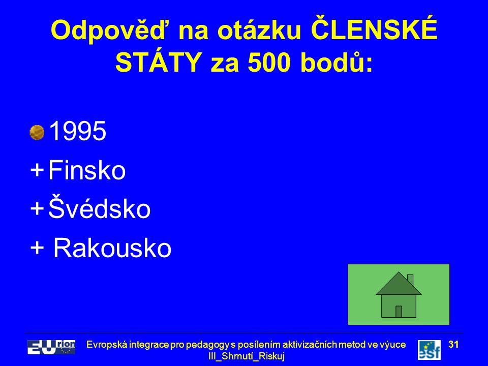 Evropská integrace pro pedagogy s posílením aktivizačních metod ve výuce III_Shrnutí_Riskuj 31 Odpověď na otázku ČLENSKÉ STÁTY za 500 bodů: 1995 +Finsko +Švédsko + Rakousko