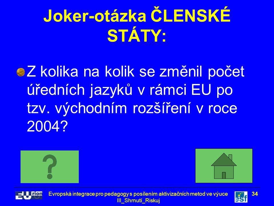 Evropská integrace pro pedagogy s posílením aktivizačních metod ve výuce III_Shrnutí_Riskuj 34 Joker-otázka ČLENSKÉ STÁTY: Z kolika na kolik se změnil počet úředních jazyků v rámci EU po tzv.