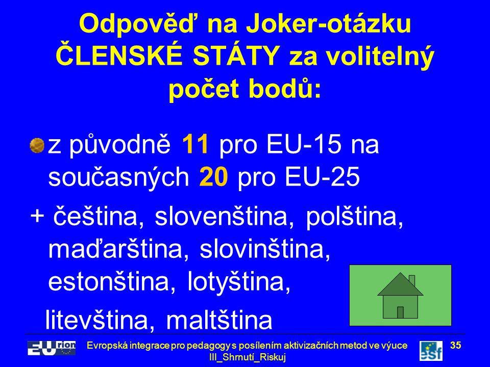 Evropská integrace pro pedagogy s posílením aktivizačních metod ve výuce III_Shrnutí_Riskuj 35 Odpověď na Joker-otázku ČLENSKÉ STÁTY za volitelný počet bodů: z původně 11 pro EU-15 na současných 20 pro EU-25 + čeština, slovenština, polština, maďarština, slovinština, estonština, lotyština, litevština, maltština