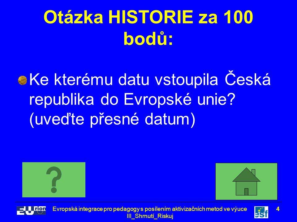 Evropská integrace pro pedagogy s posílením aktivizačních metod ve výuce III_Shrnutí_Riskuj 4 Otázka HISTORIE za 100 bodů: Ke kterému datu vstoupila Česká republika do Evropské unie.