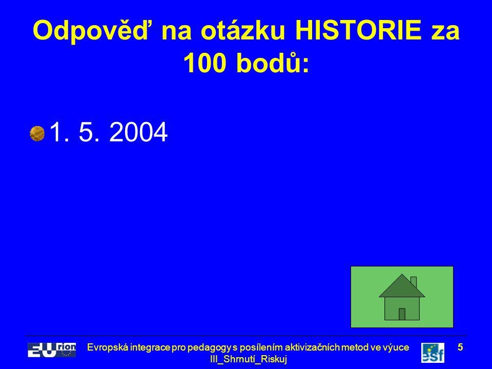 Evropská integrace pro pedagogy s posílením aktivizačních metod ve výuce III_Shrnutí_Riskuj 5 Odpověď na otázku HISTORIE za 100 bodů: 1. 5. 2004