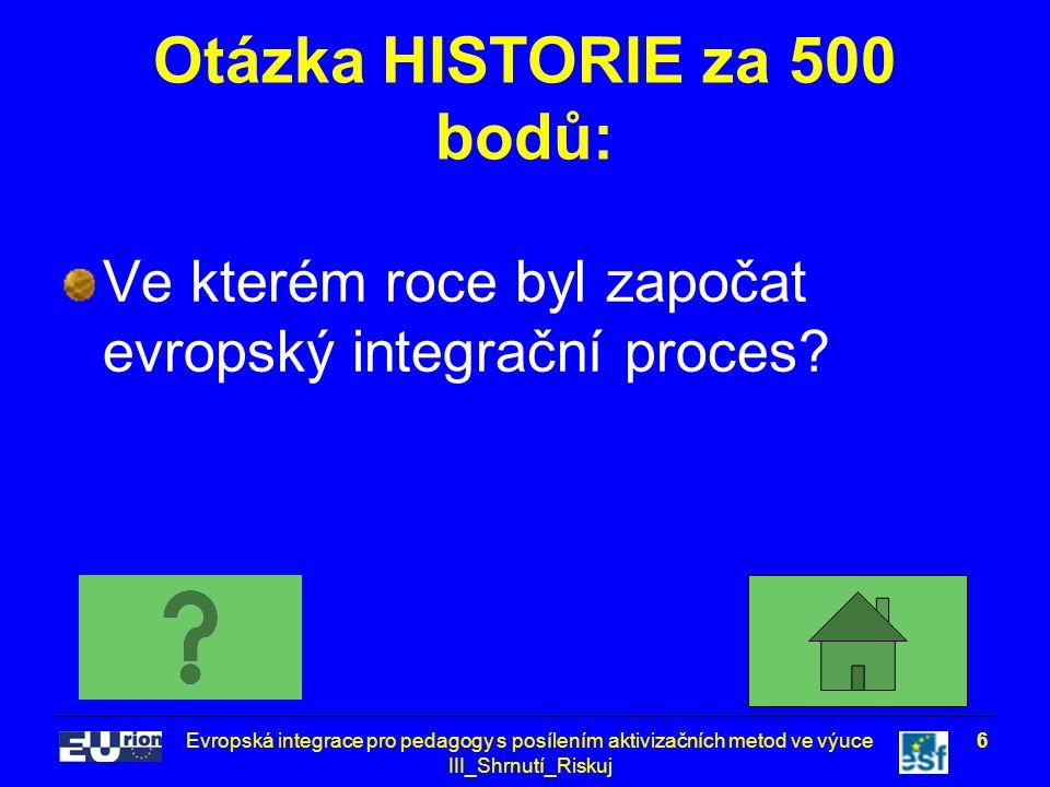 Evropská integrace pro pedagogy s posílením aktivizačních metod ve výuce III_Shrnutí_Riskuj 6 Otázka HISTORIE za 500 bodů: Ve kterém roce byl započat evropský integrační proces