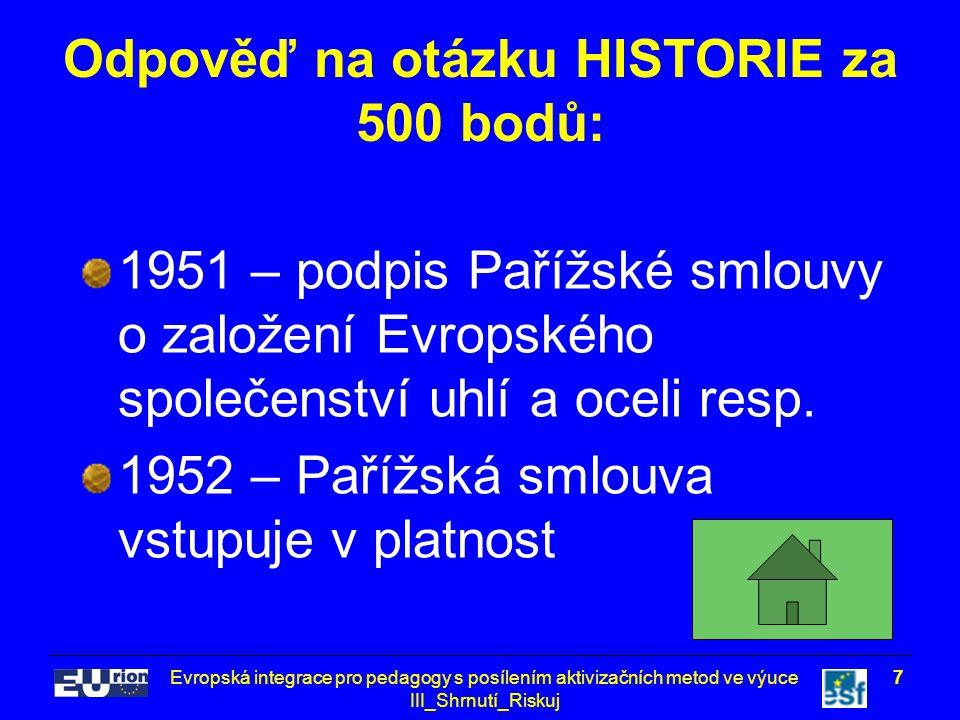Evropská integrace pro pedagogy s posílením aktivizačních metod ve výuce III_Shrnutí_Riskuj 7 Odpověď na otázku HISTORIE za 500 bodů: 1951 – podpis Pařížské smlouvy o založení Evropského společenství uhlí a oceli resp.