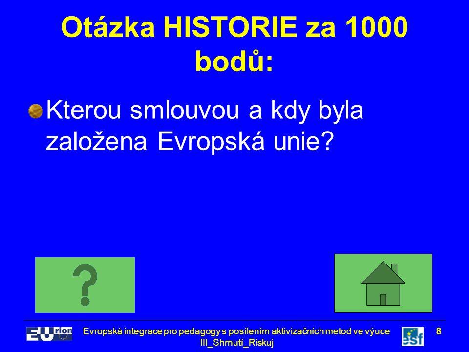 Evropská integrace pro pedagogy s posílením aktivizačních metod ve výuce III_Shrnutí_Riskuj 9 Odpověď na otázku HISTORIE za 1000 bodů: Maastrichtská smlouva (Smlouva o založení EU) – 1992 (podpis Smlouvy) – 1993 (platnost Smlouvy)