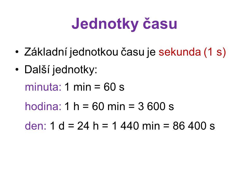 Jednotky času Základní jednotkou času je sekunda (1 s) Další jednotky: minuta: 1 min = 60 s hodina: 1 h = 60 min = 3 600 s den: 1 d = 24 h = 1 440 min = 86 400 s