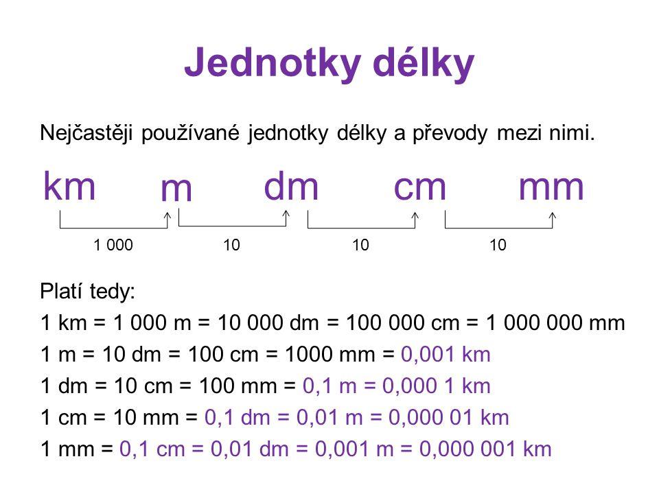 Jednotky délky Nejčastěji používané jednotky délky a převody mezi nimi. Platí tedy: 1 km = 1 000 m = 10 000 dm = 100 000 cm = 1 000 000 mm 1 m = 10 dm