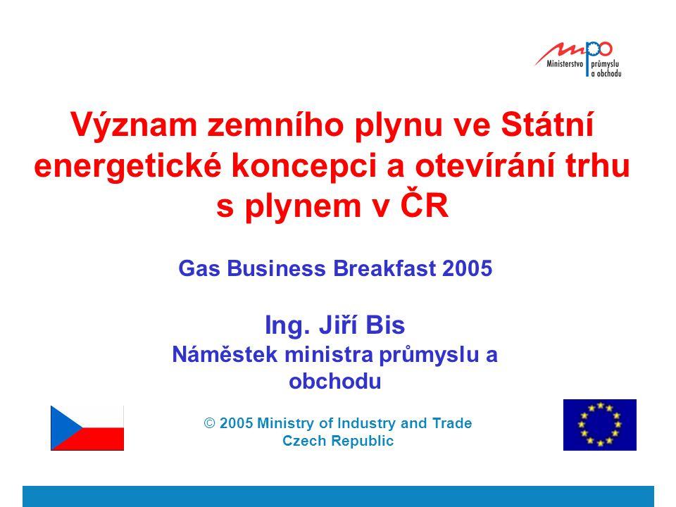 Význam zemního plynu ve Státní energetické koncepci a otevírání trhu s plynem v ČR Gas Business Breakfast 2005 Ing.