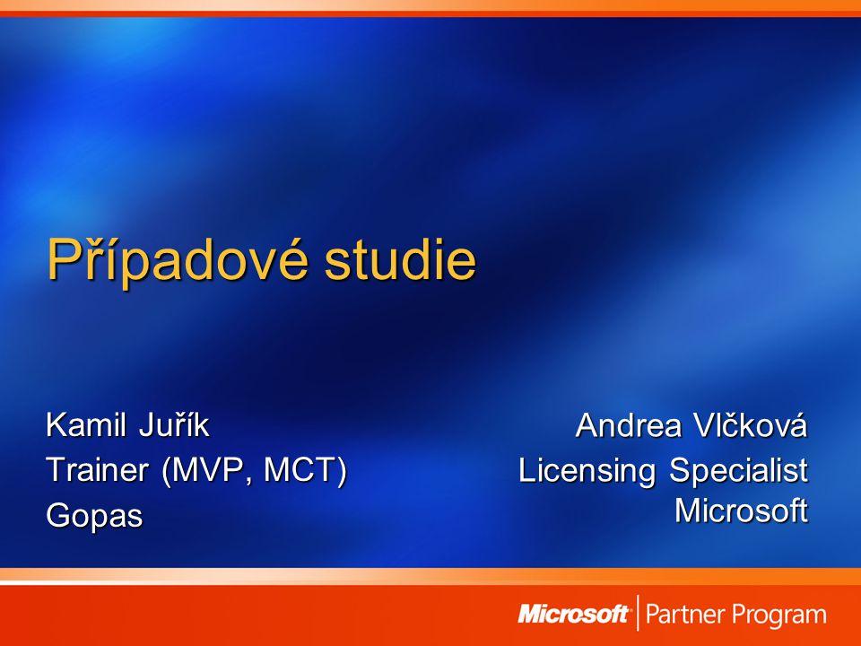 Případové studie Kamil Juřík Trainer (MVP, MCT) Gopas Andrea Vlčková Licensing Specialist Microsoft