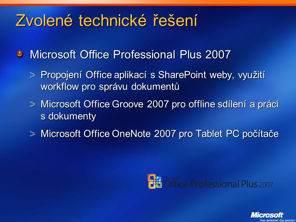 Zvolené technické řešení Microsoft Office Professional Plus 2007 Propojení Office aplikací s SharePoint weby, využití workflow pro správu dokumentů Microsoft Office Groove 2007 pro offline sdílení a práci s dokumenty Microsoft Office OneNote 2007 pro Tablet PC počítače
