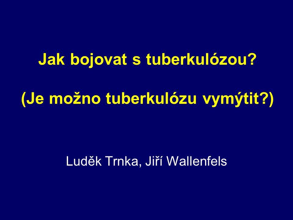 Současné úkoly boje proti TB v ČR Udržovat kontrolu TB v plném rozsahu (vyhledávání, léčba) Zmodernizovat systém dohledu nad TB u imigrantů a ostatních rizikových (marginálních) skupin Zavést zjišťování TB infekce (LTBI) v populaci, zejména u osob vystavených vyššímu riziku infekce (zdravotníci, atd.) Zavést preventivní léčbu u osob s čerstvou LTBI