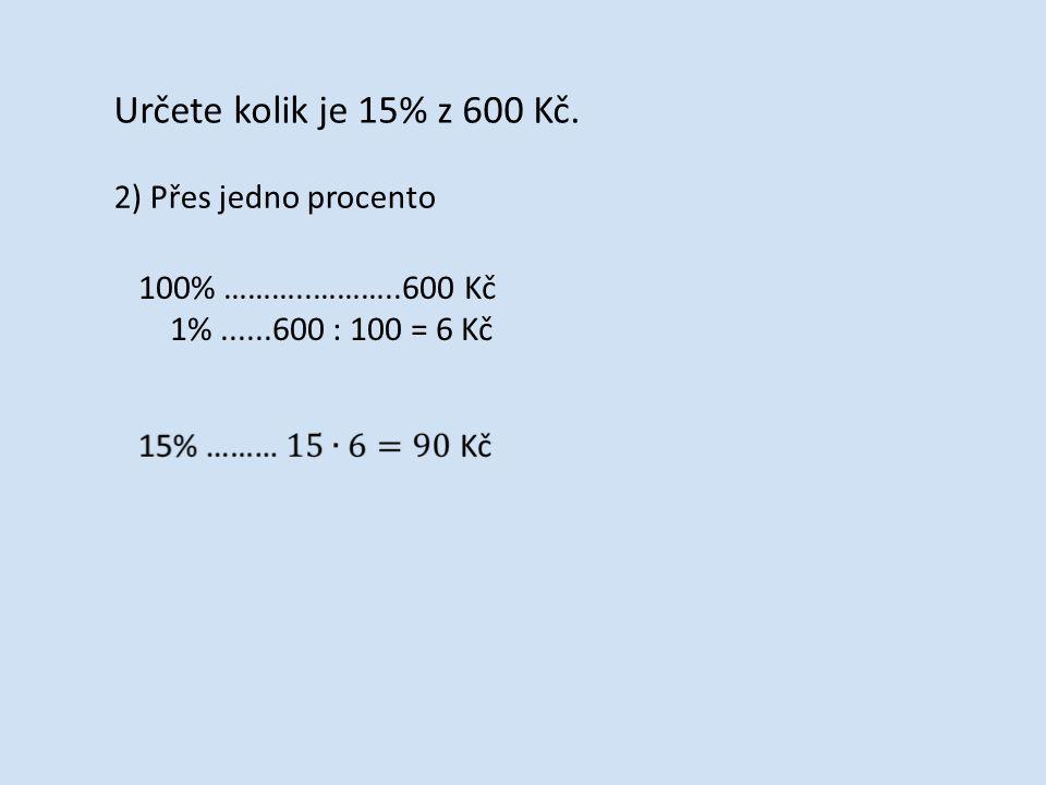 Určete kolik je 15% z 600 Kč. 2) Přes jedno procento 100% ………..………..600 Kč 1%......600 : 100 = 6 Kč