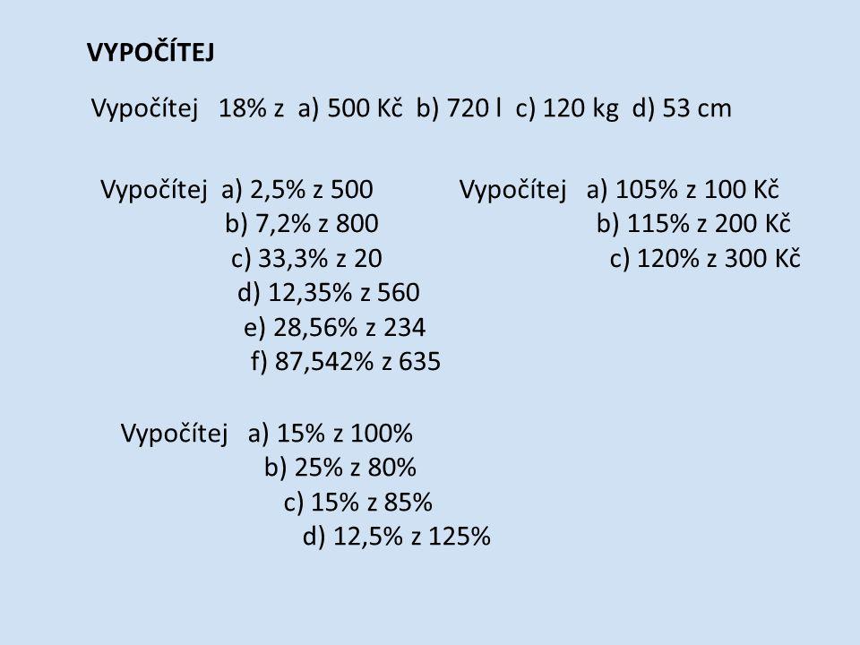 VYPOČÍTEJ Vypočítej 18% z a) 500 Kč b) 720 l c) 120 kg d) 53 cm Vypočítej a) 2,5% z 500 b) 7,2% z 800 c) 33,3% z 20 d) 12,35% z 560 e) 28,56% z 234 f) 87,542% z 635 Vypočítej a) 105% z 100 Kč b) 115% z 200 Kč c) 120% z 300 Kč Vypočítej a) 15% z 100% b) 25% z 80% c) 15% z 85% d) 12,5% z 125%
