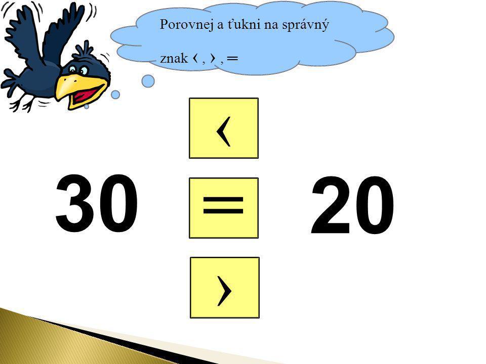 Porovnej a ťukni na správný znak ‹, ›, ═ = ‹ › 30 20