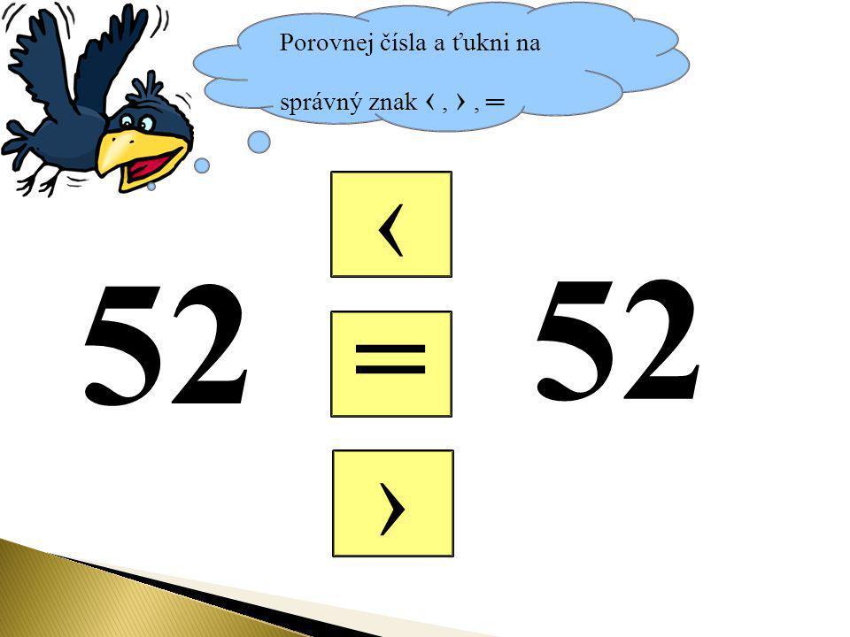 Porovnej čísla a ťukni na správný znak ‹, ›, ═ = ‹ › 52