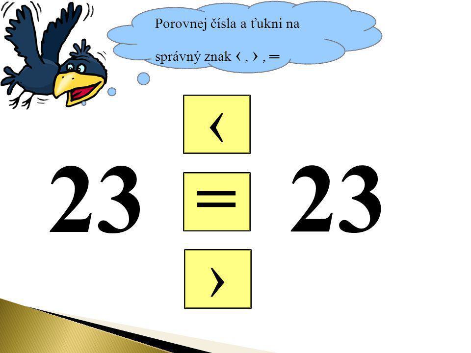 Porovnej čísla a ťukni na správný znak ‹, ›, ═ = ‹ › 23