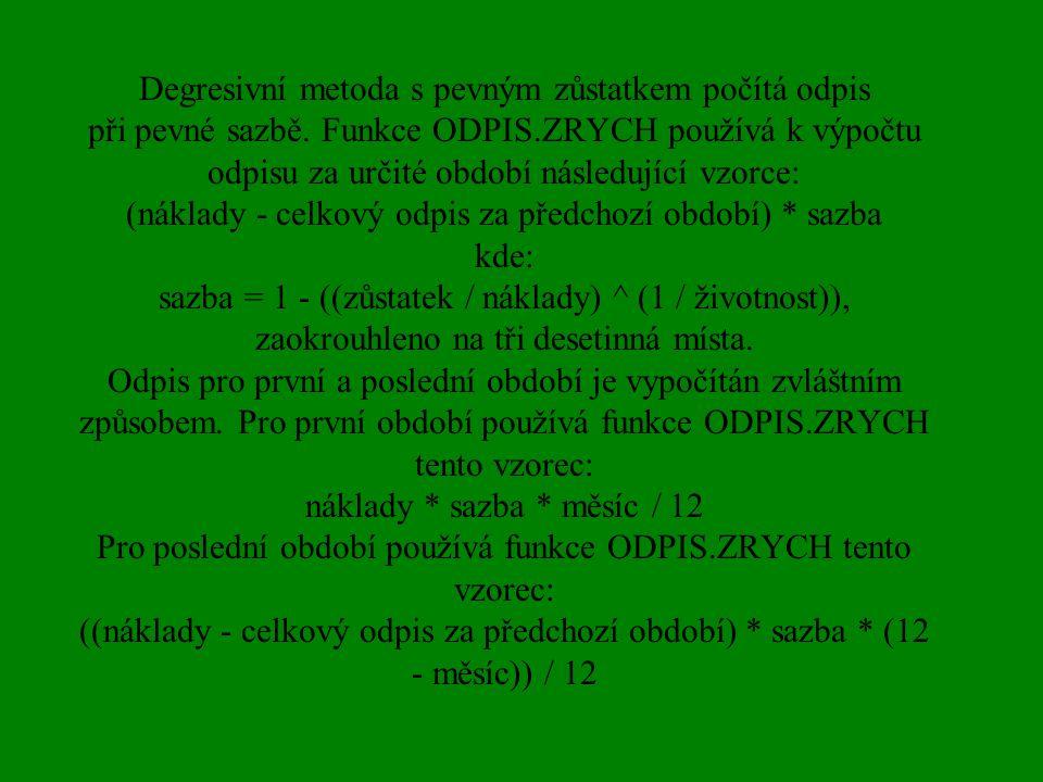 Degresivní metoda s pevným zůstatkem počítá odpis při pevné sazbě. Funkce ODPIS.ZRYCH používá k výpočtu odpisu za určité období následující vzorce: (n
