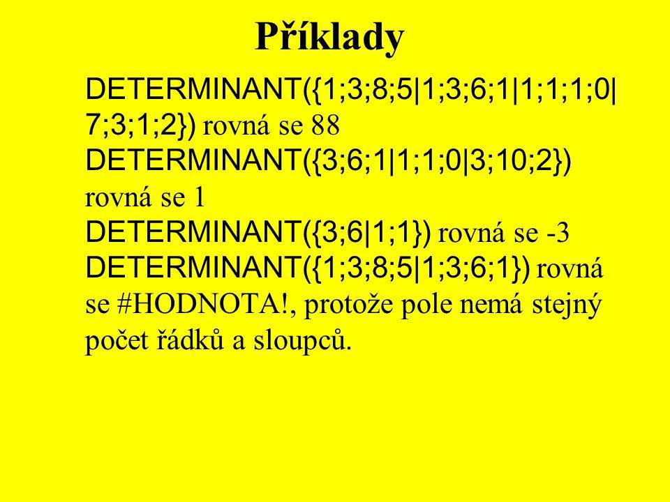 Příklady DETERMINANT({1;3;8;5|1;3;6;1|1;1;1;0| 7;3;1;2}) rovná se 88 DETERMINANT({3;6;1|1;1;0|3;10;2}) rovná se 1 DETERMINANT({3;6|1;1}) rovná se -3 DETERMINANT({1;3;8;5|1;3;6;1}) rovná se #HODNOTA!, protože pole nemá stejný počet řádků a sloupců.