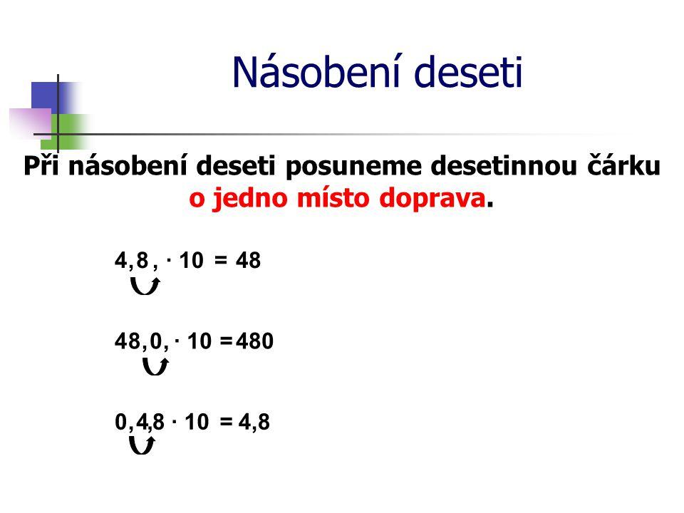 Násobení deseti Při násobení deseti posuneme desetinnou čárku o jedno místo doprava. 4· 10=48,8, 4· 10=480,8, 0 4· 10= 4,8,8, 0