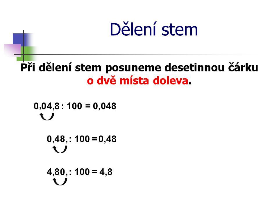Dělení stem Při dělení stem posuneme desetinnou čárku o dvě místa doleva. 4: 100=0,048,8, 4: 100=0,48,8, 4 : 100= 4,88, 0 0 0 0,