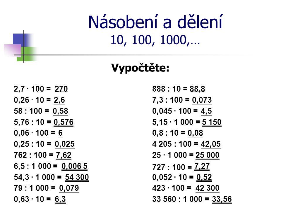 Násobení a dělení 10, 100, 1000,… Vypočtěte: 2,7 · 100 = 0,26 · 10 = 58 : 100 = 5,76 : 10 = 0,06 · 100 = 0,25 : 10 = 762 : 100 = 6,5 : 1 000 = 54,3 ·