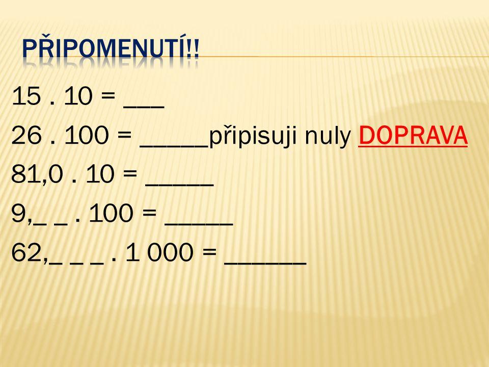 15. 10 = ___ 26. 100 = _____připisuji nuly DOPRAVA 81,0. 10 = _____ 9,_ _. 100 = _____ 62,_ _ _. 1 000 = ______