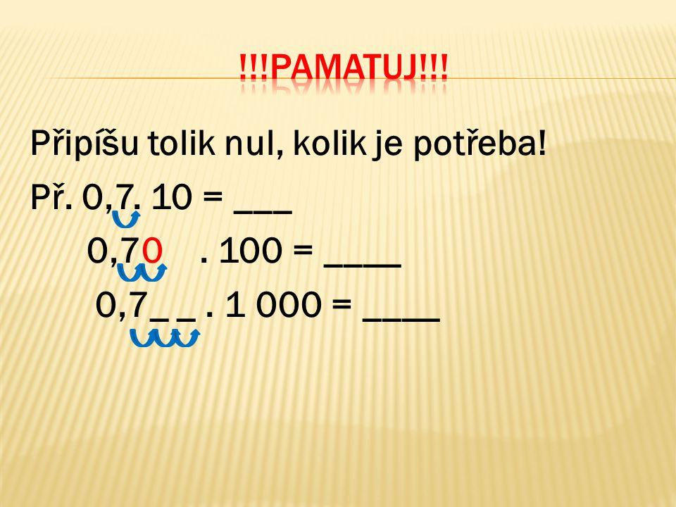Připíšu tolik nul, kolik je potřeba! Př. 0,7. 10 = ___ 0,70. 100 = ____ 0,7_ _. 1 000 = ____