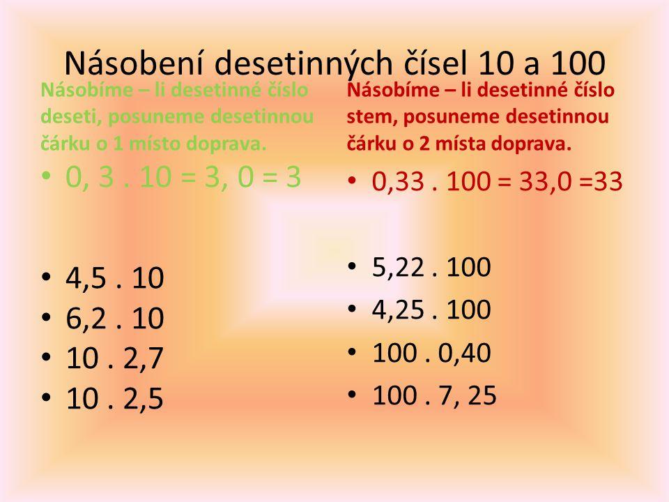 Násobení desetinných čísel 10 a 100 Násobíme – li desetinné číslo deseti, posuneme desetinnou čárku o 1 místo doprava. 0, 3. 10 = 3, 0 = 3 4,5. 10 6,2