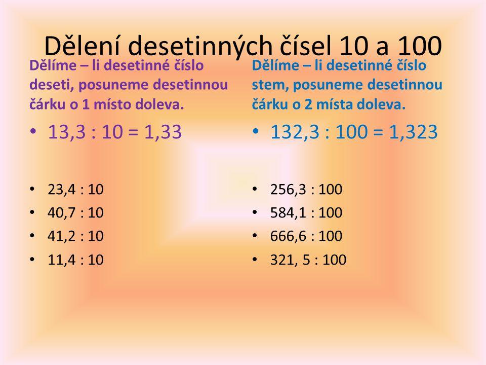Dělení desetinných čísel 10 a 100 Dělíme – li desetinné číslo deseti, posuneme desetinnou čárku o 1 místo doleva. 13,3 : 10 = 1,33 23,4 : 10 40,7 : 10
