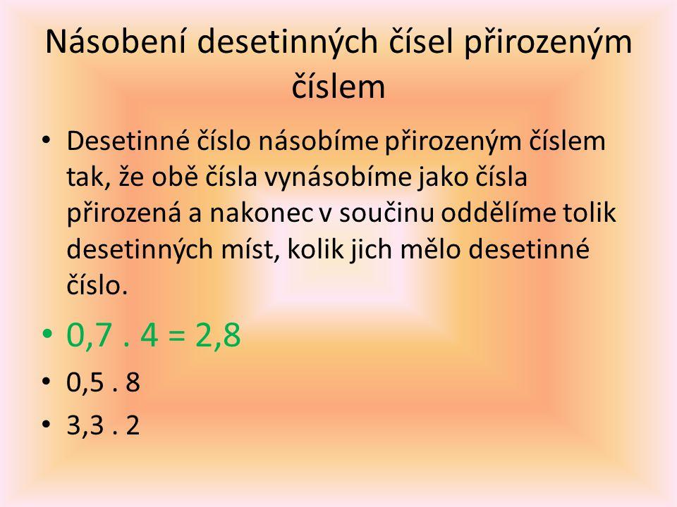 Násobení desetinných čísel přirozeným číslem Desetinné číslo násobíme přirozeným číslem tak, že obě čísla vynásobíme jako čísla přirozená a nakonec v