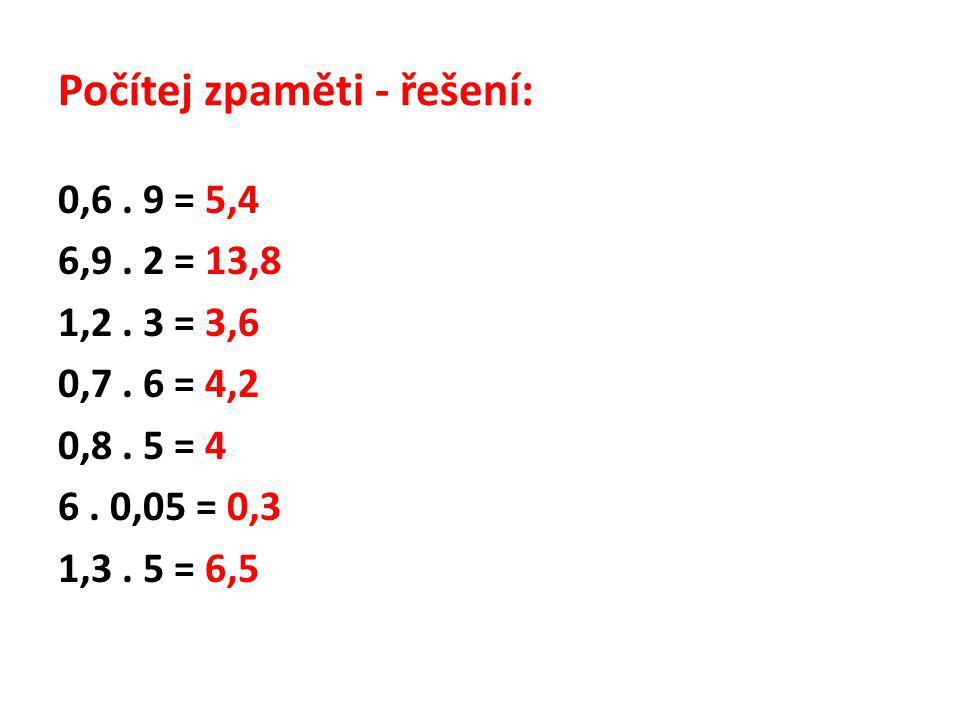 Počítej zpaměti - řešení: 0,6. 9 = 5,4 6,9. 2 = 13,8 1,2. 3 = 3,6 0,7. 6 = 4,2 0,8. 5 = 4 6. 0,05 = 0,3 1,3. 5 = 6,5