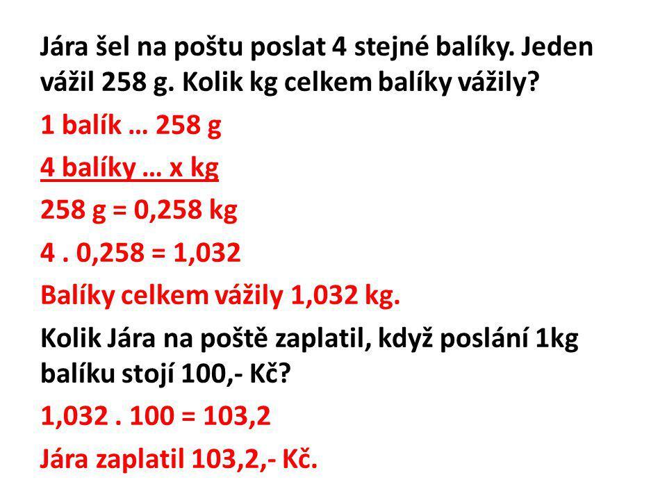 Jára šel na poštu poslat 4 stejné balíky. Jeden vážil 258 g. Kolik kg celkem balíky vážily? 1 balík … 258 g 4 balíky … x kg 258 g = 0,258 kg 4. 0,258