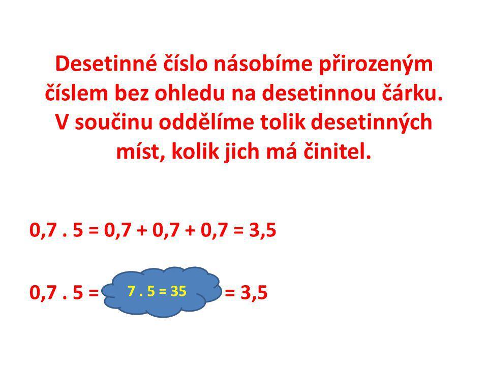 Desetinné číslo násobíme přirozeným číslem bez ohledu na desetinnou čárku. V součinu oddělíme tolik desetinných míst, kolik jich má činitel. 0,7. 5 =