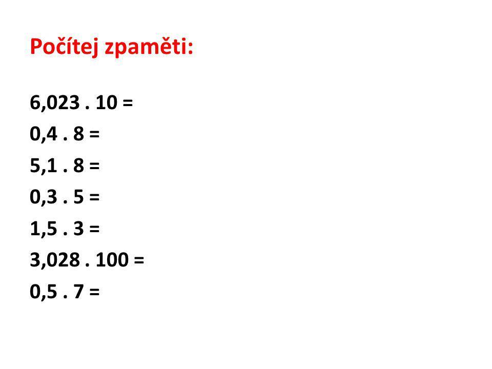 Počítej zpaměti: 6,023. 10 = 0,4. 8 = 5,1. 8 = 0,3. 5 = 1,5. 3 = 3,028. 100 = 0,5. 7 =
