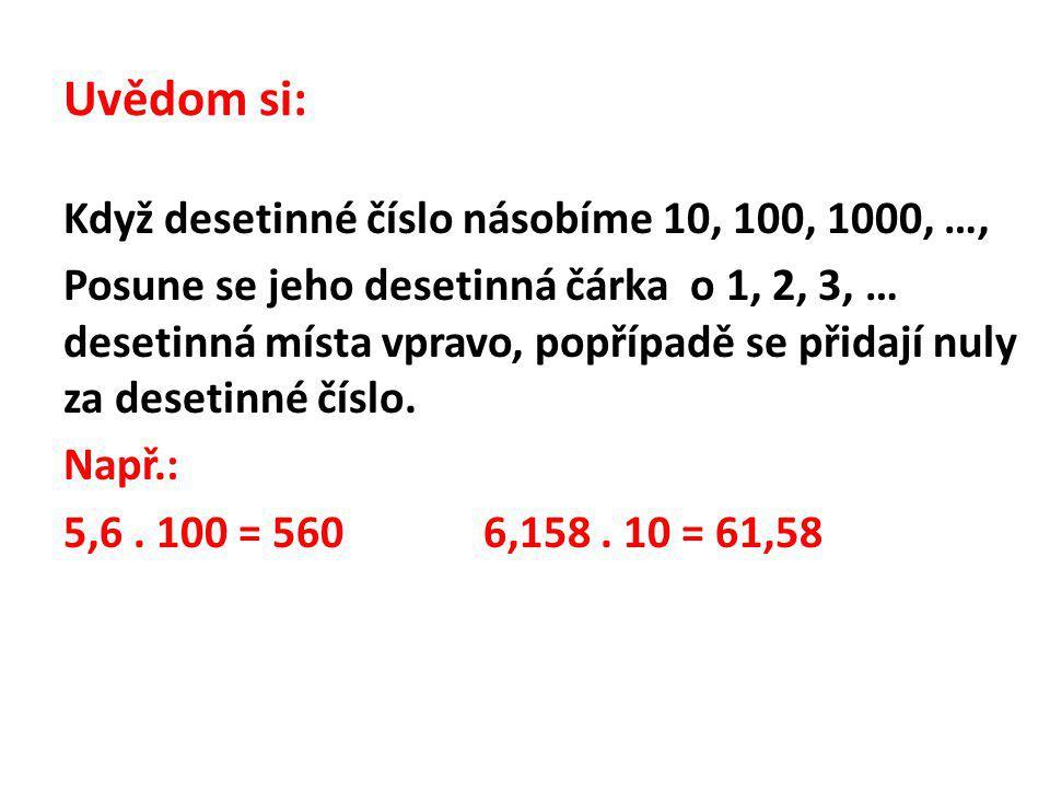 Uvědom si: Když desetinné číslo násobíme 10, 100, 1000, …, Posune se jeho desetinná čárka o 1, 2, 3, … desetinná místa vpravo, popřípadě se přidají nuly za desetinné číslo.