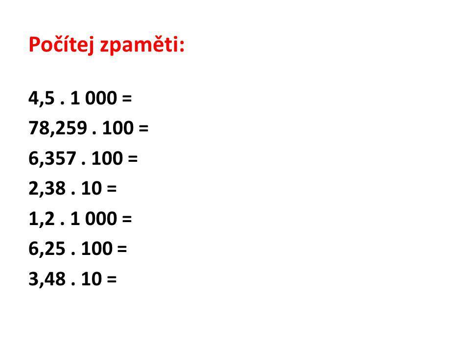 Počítej zpaměti: 4,5. 1 000 = 78,259. 100 = 6,357. 100 = 2,38. 10 = 1,2. 1 000 = 6,25. 100 = 3,48. 10 =