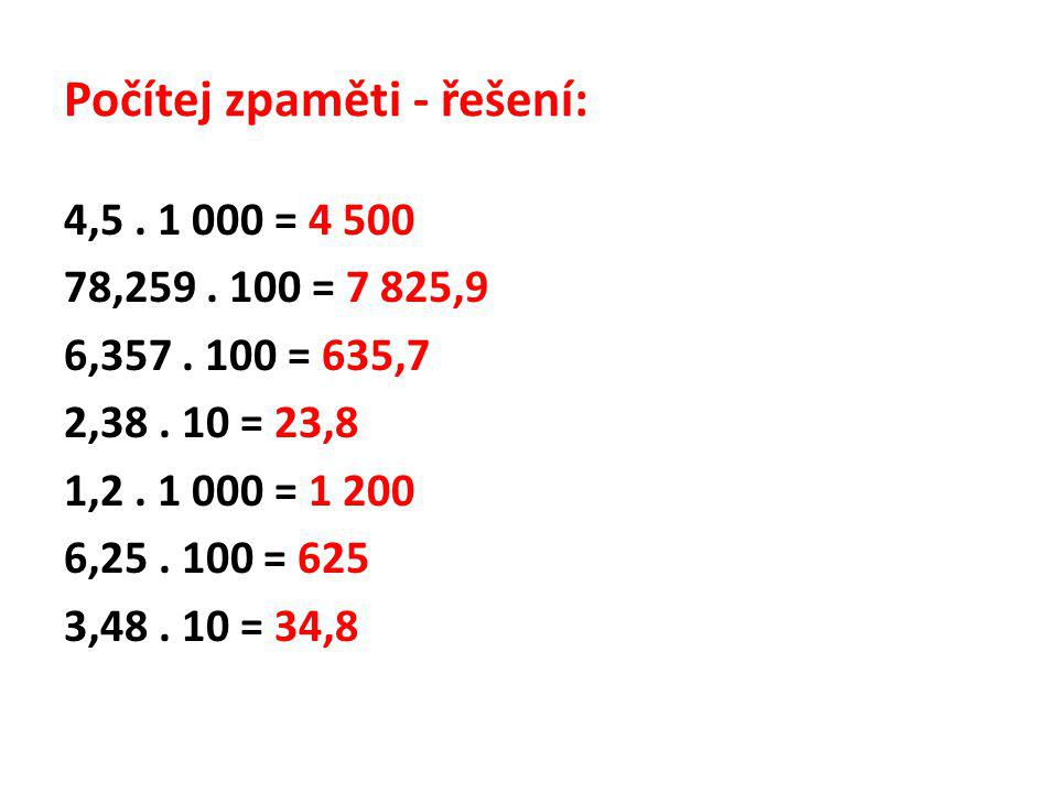 Počítej zpaměti - řešení: 4,5. 1 000 = 4 500 78,259. 100 = 7 825,9 6,357. 100 = 635,7 2,38. 10 = 23,8 1,2. 1 000 = 1 200 6,25. 100 = 625 3,48. 10 = 34