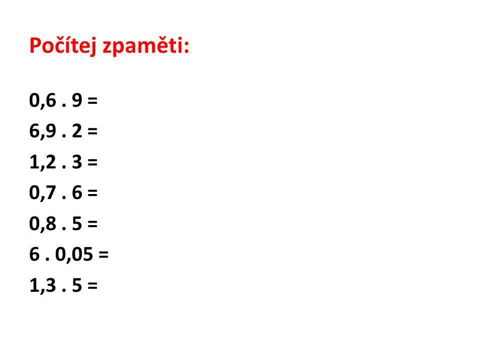 Počítej zpaměti - řešení: 0,6.9 = 5,4 6,9. 2 = 13,8 1,2.