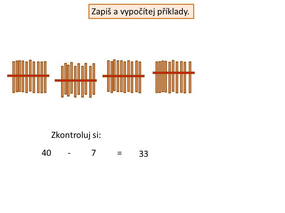 Zapiš a vypočítej příklady. 40-7= 33 Zkontroluj si:
