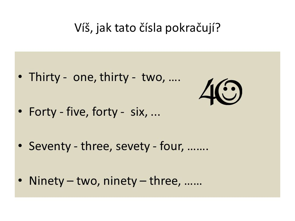Víš, jak tato čísla pokračují? Thirty - one, thirty - two, …. Forty - five, forty - six,... Seventy - three, sevety - four, ……. Ninety – two, ninety –