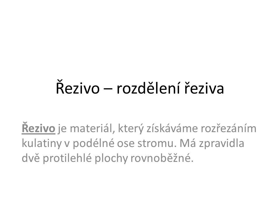 Řezivo – rozdělení řeziva Řezivo je materiál, který získáváme rozřezáním kulatiny v podélné ose stromu. Má zpravidla dvě protilehlé plochy rovnoběžné.