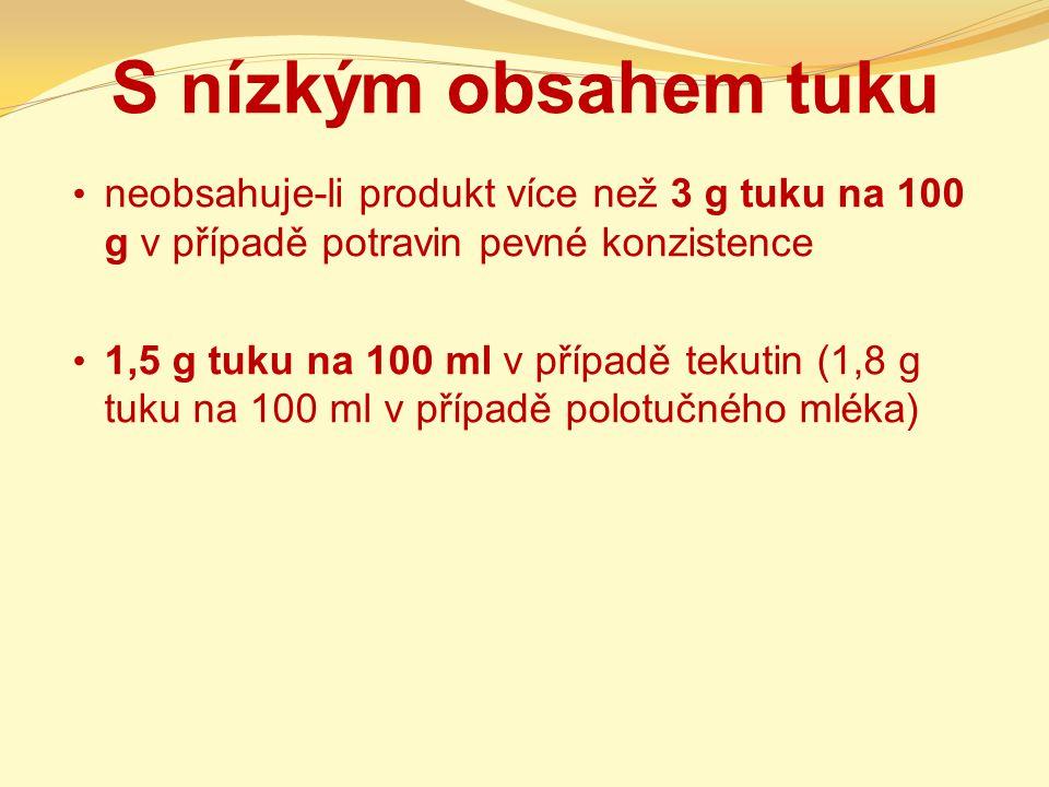 S nízkým obsahem tuku neobsahuje-li produkt více než 3 g tuku na 100 g v případě potravin pevné konzistence 1,5 g tuku na 100 ml v případě tekutin (1,