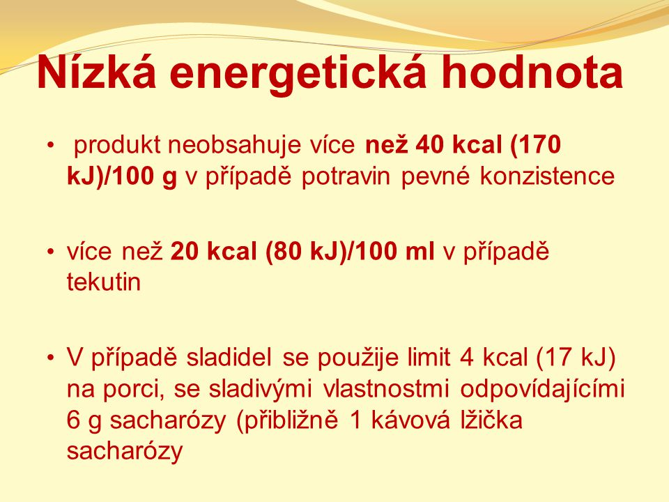Nízká energetická hodnota produkt neobsahuje více než 40 kcal (170 kJ)/100 g v případě potravin pevné konzistence více než 20 kcal (80 kJ)/100 ml v př