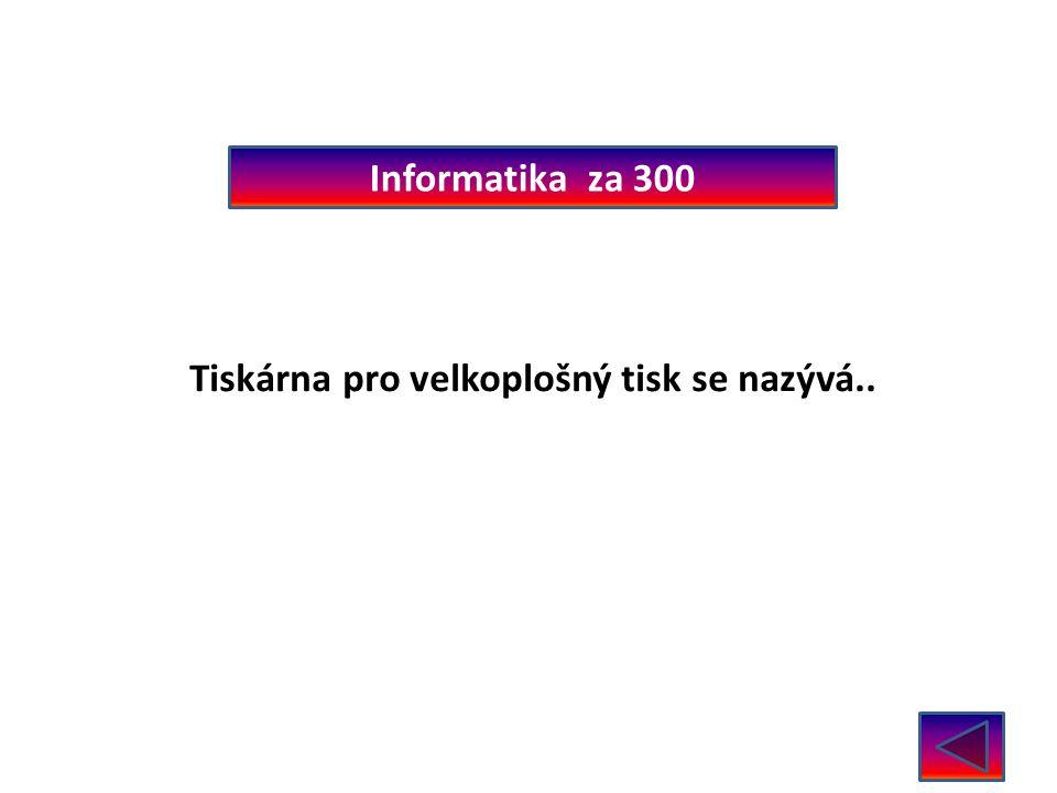 Informatika za 300 Tiskárna pro velkoplošný tisk se nazývá.. Plotr
