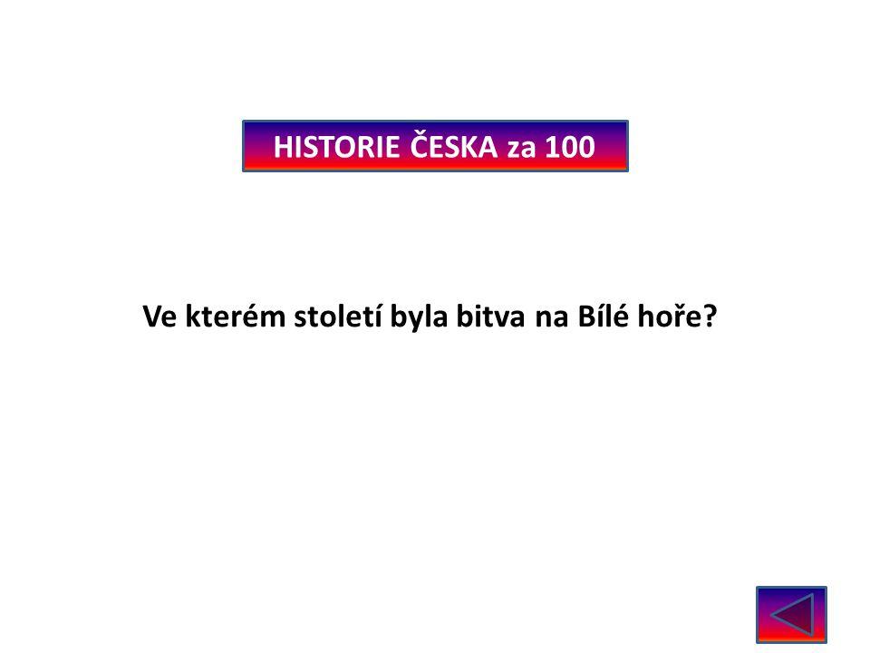 HISTORIE ČESKA za 100 Ve kterém století byla bitva na Bílé hoře? V roce 1620 – 17. stol.