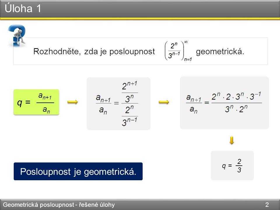 Úloha 2 Geometrická posloupnost - řešené úlohy 3 Určete geometrickou posloupnost, ve které je a 1 + a 4 = 18, a 2 + a 3 = 12.