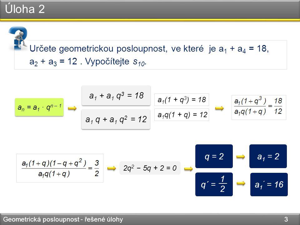 Úloha 2 Geometrická posloupnost - řešené úlohy 4 Určete geometrickou posloupnost, ve které je a 1 + a 4 = 18, a 2 + a 3 = 12.